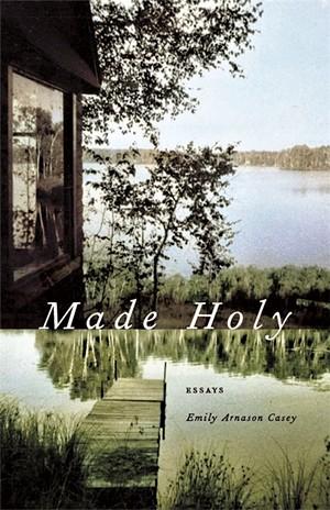 Made Holy: Essays by Emily Arnason Casey, University of Georgia Press, 200 pages. $24.95 - COURTESY PHOTO