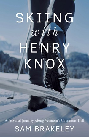 Skiing With Henry Knox: A Personal Journey Along Vermont's Catamount Trail by Sam Brakeley, Islandport Press, 192 pages, $16.95.