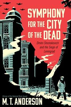 Symphony for the City of the Dead: Dmitri Shostakovich and the Siege of Leningrad by M.T. Anderson, Candlewick Press, 464 pages. $25.99.
