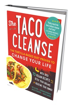 The Taco Cleanse: The Tortilla-Based Diet Proven To Change Your Life by Wes Allison, Stephanie Bogdanich, Molly R. Frisinger and Jessica Morris, the Experiment publishing, 224 pages. $17.95. - MELISSA HASKIN