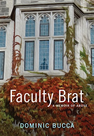 Faculty Brat: A Memoir of Abuse by Dominic Bucca, University of Iowa Press, 230 pages. $18. - COURTESY