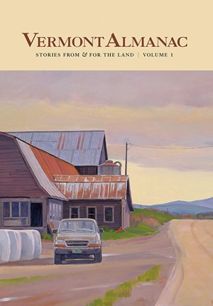 Vermont Almanac: Stories From & for the Land, Volume 1, edited by Dave Mance III, Patrick White and Virginia Barlow, For the Land Publishing, 288 pages. $30. - COVER ART BY SUSAN ABBOTT