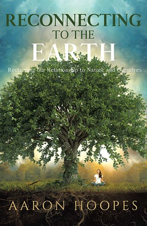 Reconnecting to the Earth: Reclaiming Our Relationship to Nature and Ourselves by Aaron Hoopes, Ozark Mountain Publishing, 112 pages. $13. - COURTESY