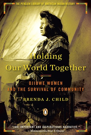 Holding Our World Together: Ojibwe Women and the Survival of Community by Brenda J. Child - COURTESY OF PENGUIN BOOKS