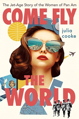 Come Fly the World: The Jet-Age Story of the Women of Pan Am, by Julia Cooke, Houghton Mifflin Harcourt, 288 pages. $28 - COURTESY