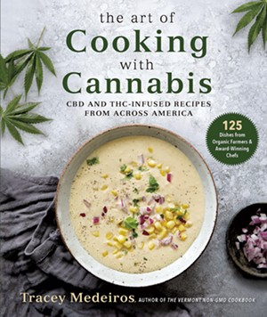 The Art of Cooking With Cannabis: CBD and THC-Infused Recipes From Across America by Tracey Medeiros, Skyhorse, 424 pages. $29.99. - COURTESY