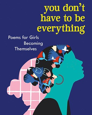 You Don't Have to Be Everything: Poems for Girls Becoming Themselves, edited by Diana Whitney, Workman Publishing, 176 pages. $14.95 - COURTESY