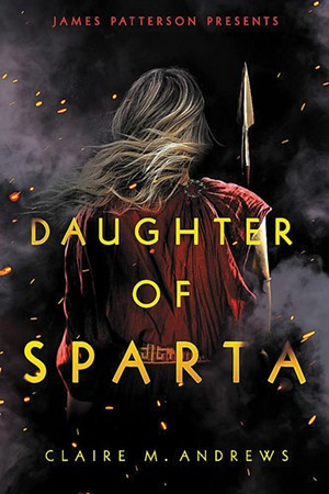 Daughter of Sparta by Claire M. Andrews, Jimmy Patterson, 384 pages. $18.99. - COURTESY