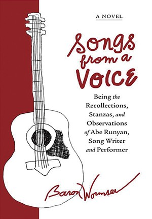 Songs From a Voice: Being the Recollections, Stanzas, and Observations of Abe Runyan, Song Writer and Performer by Baron Wormser, Woodhall Press, 176 pages. $17.95. - COURTESY