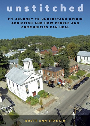 Unstitched: My Journey to Understand Opioid Addiction and How People and Communities Can Heal by Brett Ann Stanciu, Steerforth Press, 208 pages. $15. - COURTESY