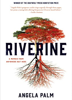Riverine: A Memoir From Anywhere But Here by Angela Palm, Graywolf Press, 272 pages. $16.