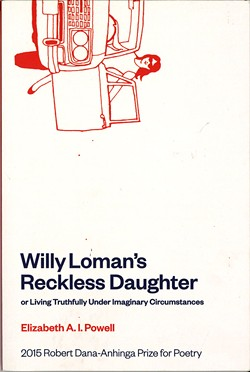 Willy Loman's Reckless Daughter, or Living Truthfully Under Imaginary Circumstances by Elizabeth A.I. Powell, Anhinga Press, 106 pages. $20.