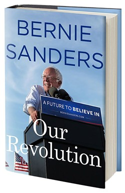 Our Revolution: A Future to Believe In by Sen. Bernie Sanders, Thomas Dunne Books, 464 pages. $27.