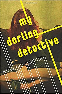 My Darling Detective by Howard Norman, Houghton Mifflin Harcourt, 256 pages. $26.