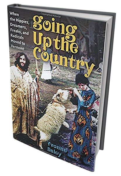 Going Up the Country: When the Hippies, Dreamers, Freaks and Radicals Moved to Vermont by Yvonne Daley, University Press of New England, 288 pages. $19.95 paperback, $16.99 e-book.