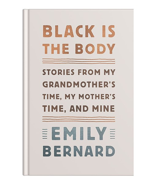 Black Is the Body: Stories from My Grandmother's Time, My Mother's Time, and Mine by Emily Bernard, Alfred A. Knopf, 240 pages. $25.95.