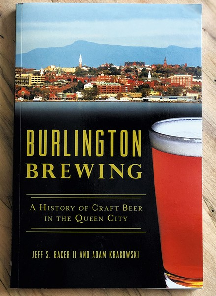 Burlington Brewing: A History of Craft Beer in the Queen City by Reverend Col. Jeff S. Baker II and Adam Krakowski, the History Press, 211 pages. $21.99. - COURTESY OF REVEREND COLONEL JEFF S. BAKER II AND ADAM KRAKOWSKI (AUTHORS)