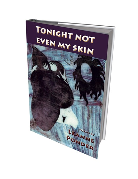 Tonight Not Even My Skin by Leanne Ponder, Eastern Coyote Press, 84 pages. $9.95. Available at Crow Bookshop in Burlington, Phoenix Books Burlington and Bear Pond Books in Montpelier.