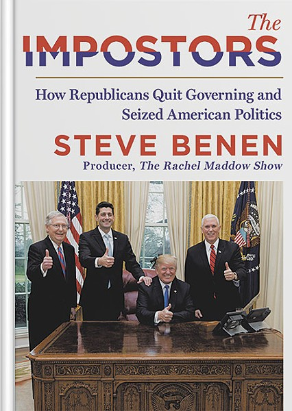 The Impostors: How Republicans Quit Governing and Seized American Politics by Steve Benen, William Morrow, 384 pages. $28.99. - COURTESY