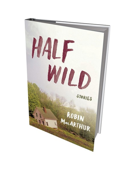 Half Wild: Stories by Robin MacArthur, Ecco, 224 pages. $24.99.