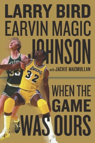 'When the Game Was Ours' by Larry Bird, Earvin Magic Johnson and Jackie MacMullan