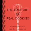 Kitchen Unplugged: <em>The Lost Art of Real Cooking</em> Taking It Old School at Omnivore