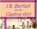 J.R. Bartlett and the Captive Girl-A Story Needing to be Retold!